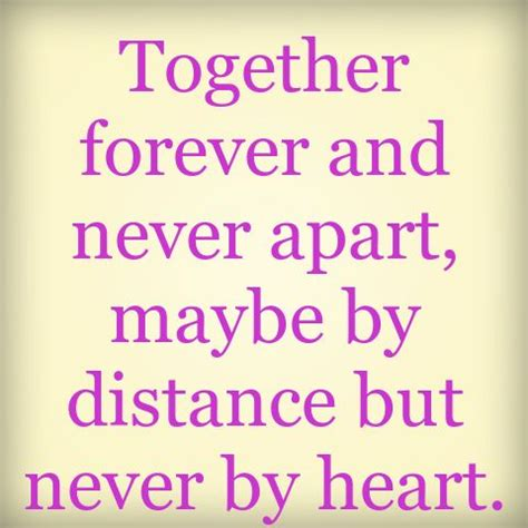 Together forever and never apart, maybe by distance but